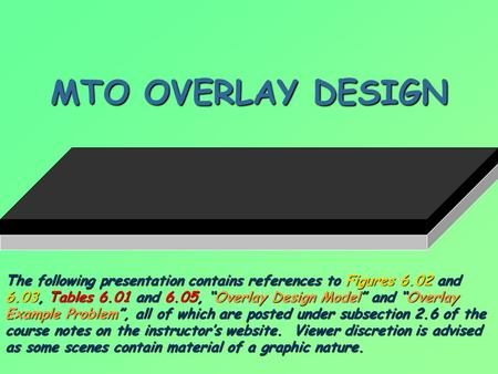 "MTO OVERLAY DESIGN The following presentation contains references to Figures 6.02 and 6.03, Tables 6.01 and 6.05, ""Overlay Design Model"" and ""Overlay Example."