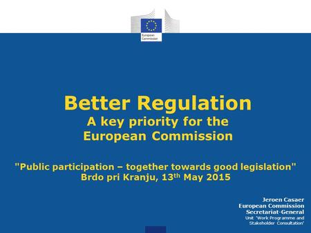 Better Regulation A key priority for the European Commission Public participation – together towards good legislation Brdo pri Kranju, 13 th May 2015.