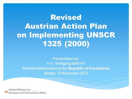 Revised Austrian Action Plan on Implementing UNSCR 1325 (2000) Presentation by: H.E. Wolfgang BANYAI Austrian Ambassador to the Republic of Kazakhstan.