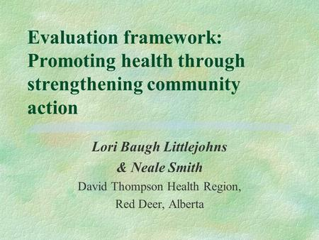 Evaluation framework: Promoting health through strengthening community action Lori Baugh Littlejohns & Neale Smith David Thompson Health Region, Red Deer,