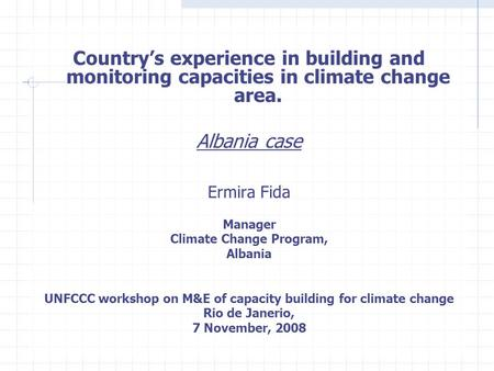 Country's experience in building and monitoring capacities in climate change area. Albania case Ermira Fida Manager Climate Change Program, Albania UNFCCC.