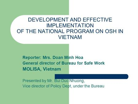DEVELOPMENT AND EFFECTIVE IMPLEMENTATION OF THE NATIONAL PROGRAM ON OSH IN VIETNAM Reporter: Mrs. Doan Minh Hoa General director of Bureau for Safe Work.