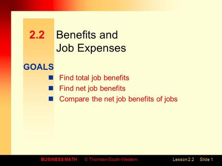 GOALS BUSINESS MATH© Thomson/South-WesternLesson 2.2Slide 1 2.2Benefits and Job Expenses Find total job benefits Find net job benefits Compare the net.