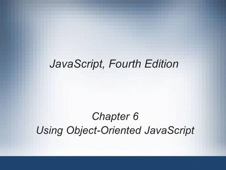 JavaScript, Fourth Edition Chapter 6 Using Object-Oriented JavaScript.