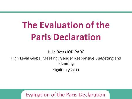 The Evaluation of the Paris Declaration Julia Betts IOD PARC High Level Global Meeting: Gender Responsive Budgeting and Planning Kigali July 2011.