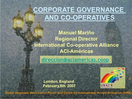 Manuel Mariño Regional Director International Co-operative Alliance ACI-Américas CORPORATE GOVERNANCE AND CO-OPERATIVES Global Corporate Governance Forum.