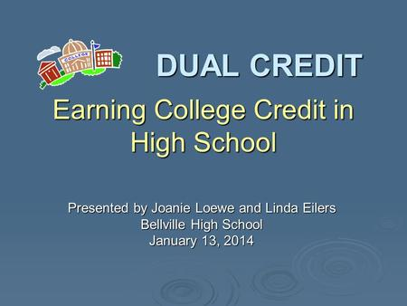 DUAL CREDIT Presented by Joanie Loewe and Linda Eilers Bellville High School January 13, 2014 Earning College Credit in High School.