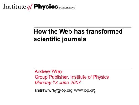 How the Web has transformed scientific journals Andrew Wray Group Publisher, Institute of Physics Monday 18 June 2007