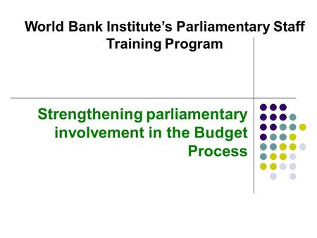 Strengthening parliamentary involvement in the Budget Process World Bank Institute's Parliamentary Staff Training Program.