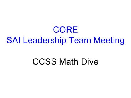 CORE SAI Leadership Team Meeting CCSS Math Dive. What's to Come 1.The Challenge 2.Some tools for the classroom 3.Some Tools for Professional Development.