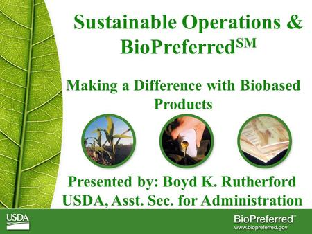 Sustainable Operations & BioPreferred SM Making a Difference with Biobased Products Presented by: Boyd K. Rutherford USDA, Asst. Sec. for Administration.