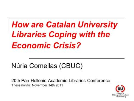 1 How are Catalan University Libraries Coping with the Economic Crisis? Núria Comellas (CBUC) 20th Pan-Hellenic Academic Libraries Conference Thessaloniki,