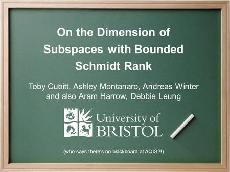 On the Dimension of Subspaces with Bounded Schmidt Rank Toby Cubitt, Ashley Montanaro, Andreas Winter and also Aram Harrow, Debbie Leung (who says there's.