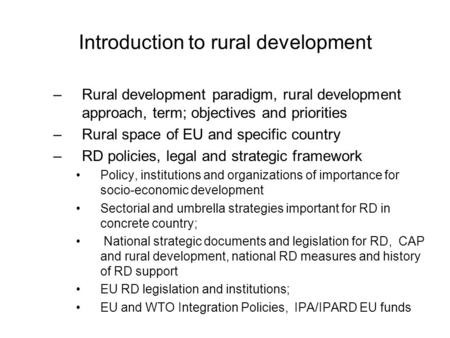 Introduction to rural development –Rural development paradigm, rural development approach, term; objectives and priorities –Rural space of EU and specific.