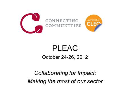 PLEAC October 24-26, 2012 Collaborating for Impact: Making the most of our sector.
