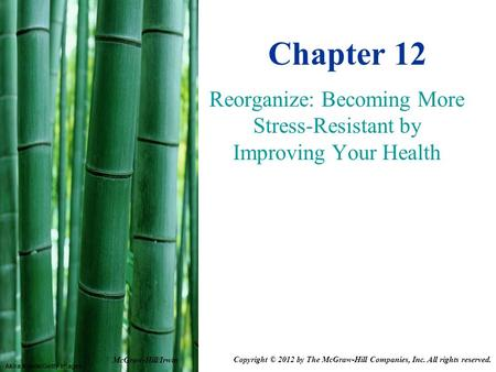 Akira Kaede/Getty Images Chapter 12 Reorganize: Becoming More Stress-Resistant by Improving Your Health McGraw-Hill/Irwin Copyright © 2012 by The McGraw-Hill.