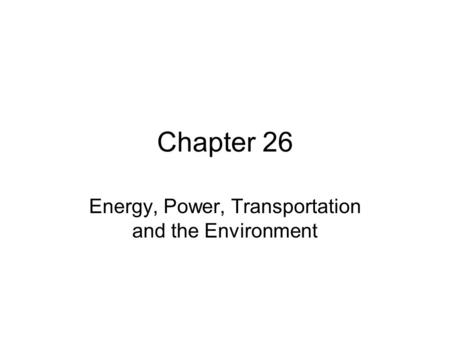 Chapter 26 Energy, Power, Transportation and the Environment.