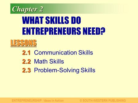 LESSONS ENTREPRENEURSHIP: Ideas in Action© SOUTH-WESTERN PUBLISHING Chapter 2 WHAT SKILLS DO ENTREPRENEURS NEED? 2.1 2.1Communication Skills 2.2 2.2Math.