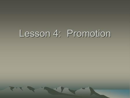 Lesson 4: Promotion. Objectives Compare different promotional strategies and the benefits of a promotional mix Discuss the advantages of publicity and.