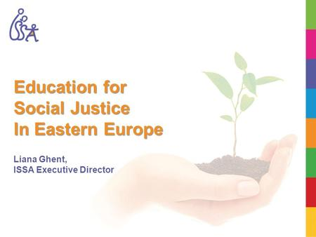 Education for Social Justice In Eastern Europe Liana Ghent, ISSA Executive Director.
