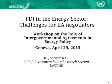 1 FDI in the Energy Sector: Challenges for IIA negotiators Dr. Joachim KARL Chief, Investment Policy Research Section UNCTAD Workshop on the Role of Intergovernmental.