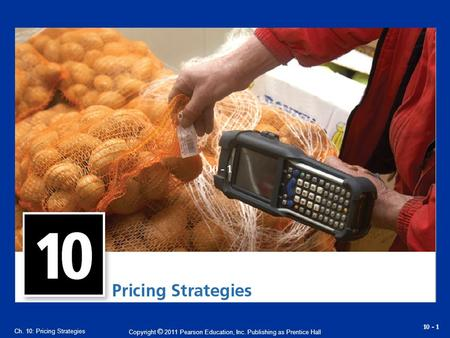 Copyright © 2011 Pearson Education, Inc. Publishing as Prentice Hall 10 - 1 Ch. 10: Pricing Strategies.