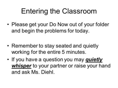 Entering the Classroom Please get your Do Now out of your folder and begin the problems for today. Remember to stay seated and quietly working for the.
