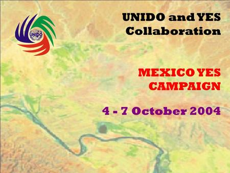 UNIDO and YES Collaboration MEXICO YES CAMPAIGN 4 - 7 October 2004.