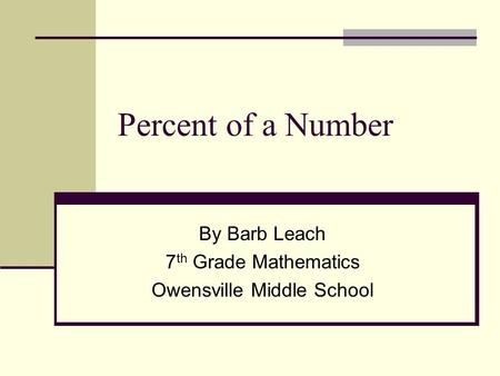 Percent of a Number By Barb Leach 7 th Grade Mathematics Owensville Middle School.