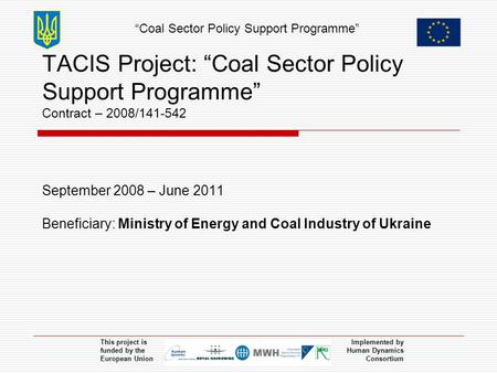 """Coal Sector Policy Support Programme"" This project is funded by the European Union Implemented by Human Dynamics Consortium TACIS Project: ""Coal Sector."