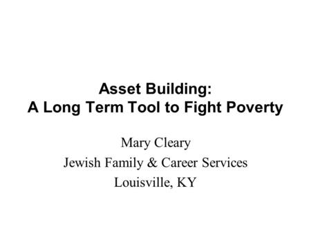 Asset Building: A Long Term Tool to Fight Poverty Mary Cleary Jewish Family & Career Services Louisville, KY.
