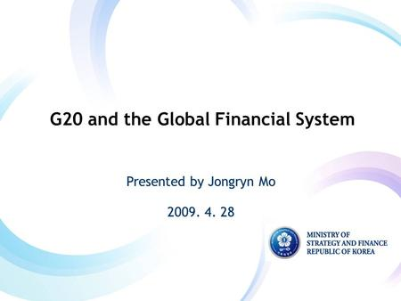 Presented by Jongryn Mo 2009. 4. 28 Presented by Jongryn Mo 2009. 4. 28 G20 and the Global Financial System.