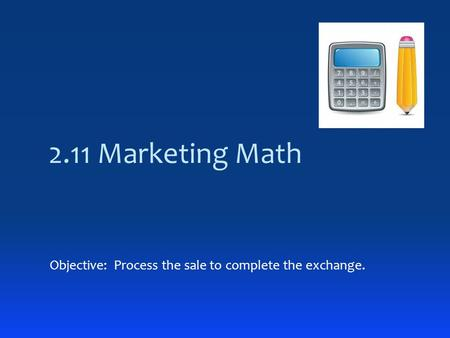 2.11 Marketing Math Objective: Process the sale to complete the exchange.