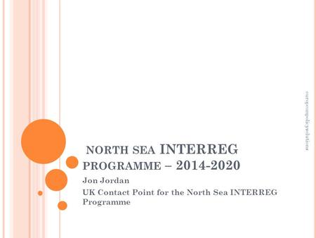 NORTH SEA INTERREG PROGRAMME – 2014-2020 Jon Jordan UK Contact Point for the North Sea INTERREG Programme europeanpolicysolutions.