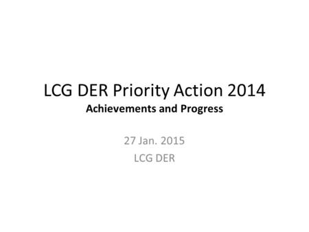 LCG DER Priority Action 2014 Achievements and Progress 27 Jan. 2015 LCG DER.