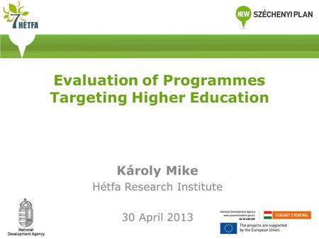Evaluation of Programmes Targeting Higher Education Károly Mike Hétfa Research Institute 30 April 2013.