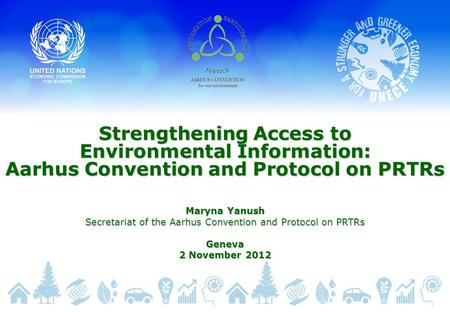 Strengthening Access to Environmental Information: Aarhus Convention and Protocol on PRTRs Maryna Yanush Secretariat of the Aarhus Convention and Protocol.