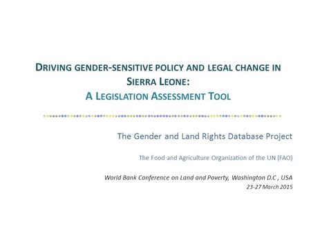 D RIVING GENDER - SENSITIVE POLICY AND LEGAL CHANGE IN S IERRA L EONE : A L EGISLATION A SSESSMENT T OOL The Gender and Land Rights Database Project The.