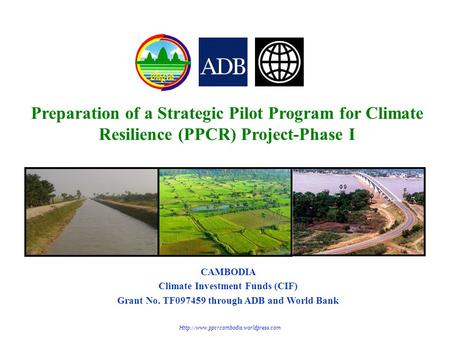 Preparation of a Strategic Pilot Program for Climate Resilience (PPCR) Project-Phase I CAMBODIA Climate Investment Funds (CIF) Grant No. TF097459 through.