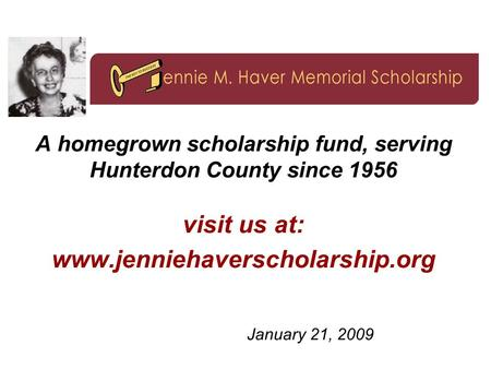 A homegrown scholarship fund, serving Hunterdon County since 1956 visit us at: www.jenniehaverscholarship.org January 21, 2009.