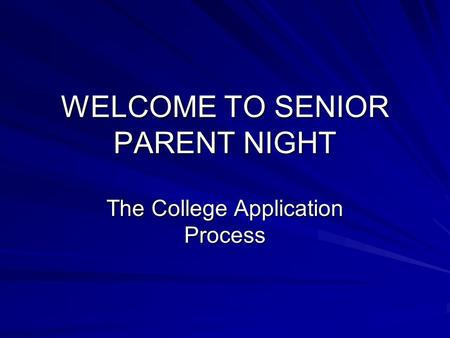WELCOME TO SENIOR PARENT NIGHT The College Application Process.