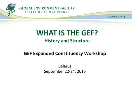 WHAT IS THE GEF? History and Structure GEF Expanded Constituency Workshop Belarus September 22-24, 2015.
