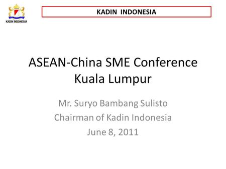 KADIN INDONESIA ASEAN-China SME Conference Kuala Lumpur Mr. Suryo Bambang Sulisto Chairman of Kadin Indonesia June 8, 2011.