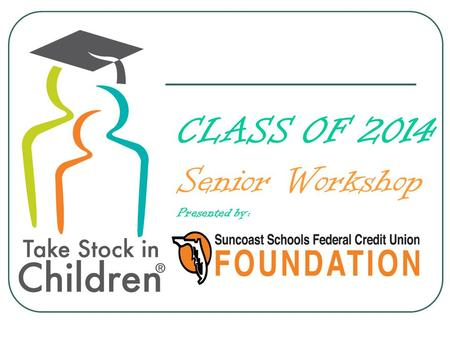 CLASS OF 2014 Senior Workshop Presented by:. Congratulations You're almost there.