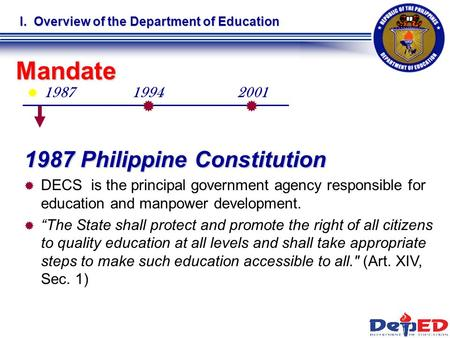  1987 I. Overview of the Department of Education Mandate   1987 Philippine Constitution   DECS is the principal government agency responsible for.