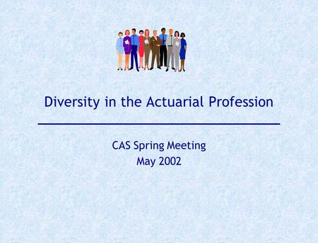Diversity in the Actuarial Profession CAS Spring Meeting May 2002.