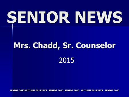 SENIOR 2015 GUTHRIE BLUEJAYS SENIOR 2015 SENIOR NEWS Mrs. Chadd, Sr. Counselor 2015.