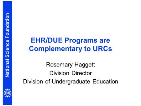 National Science Foundation EHR/DUE Programs are Complementary to URCs Rosemary Haggett Division Director Division of Undergraduate Education.