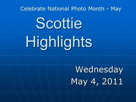 Scottie Highlights Wednesday May 4, 2011 Celebrate National Photo Month - May.