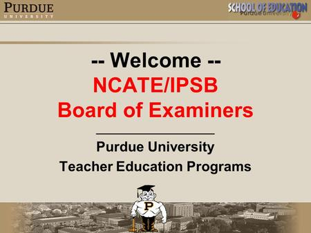 -- Welcome -- NCATE/IPSB Board of Examiners _________________ Purdue University Teacher Education Programs.